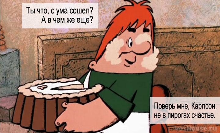 - Поверь мне, Карлсон, не в пирогах счастье. - Ты что, с ума сошел? А в чем же еще?