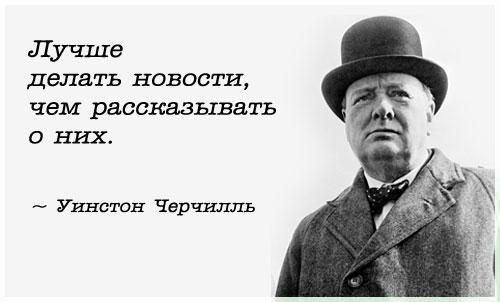 Уинстон Черчилль - цитаты: Лучше делать новости, чем рассказывать о них...